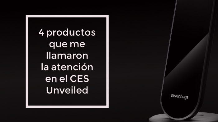 4 productos novedosos que me llamaron la atencion en el CES Unveiled