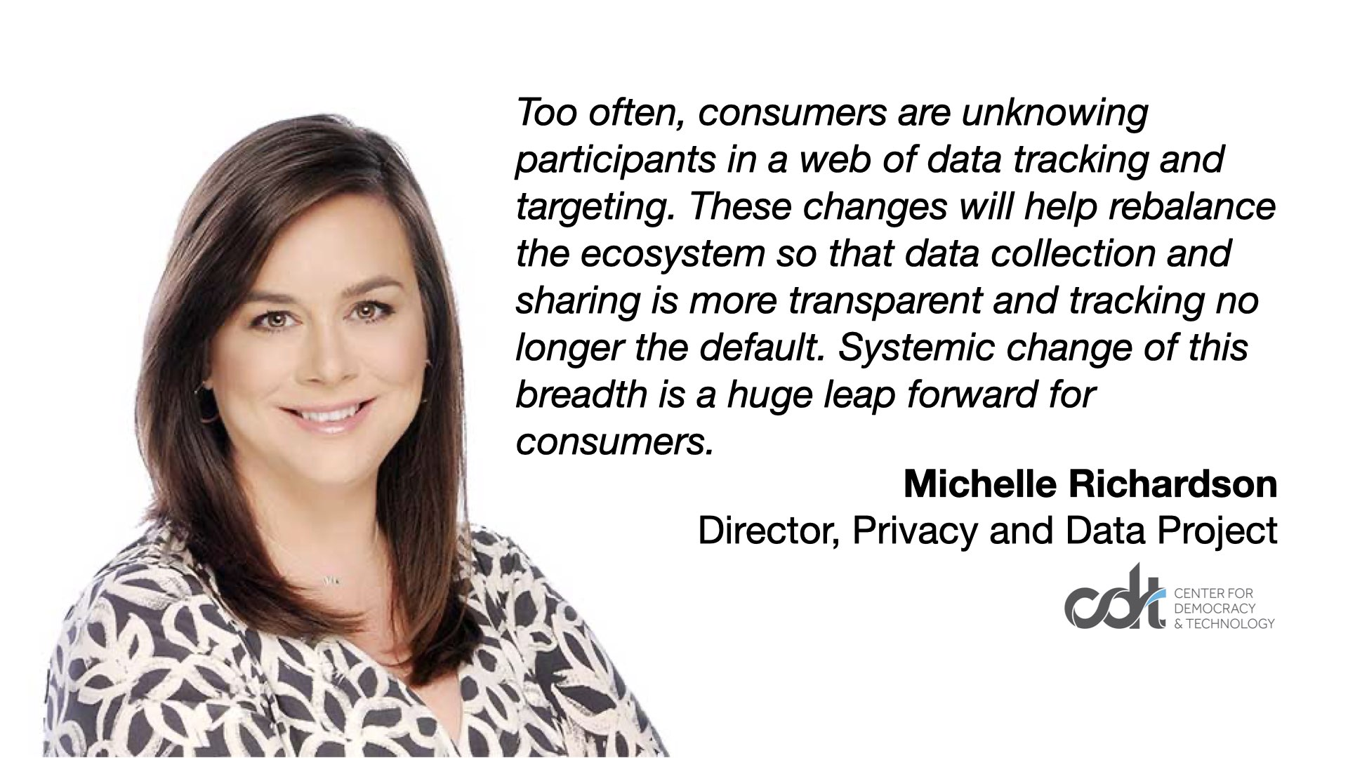 "Too often, consumers are unknowing participants in a web of data tracking and targeting. These changes will help rebalance the ecosystem so that data collection and sharing is more transparent and tracking no longer the default. Systemic change of this breadth is a huge leap forward for consumers."" Michelle Richardson"