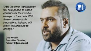 """""""App Tracking Transparency will help people to assert control over the invisible leakage of their data. With these commendable innovations, industry will finally feel pressure to change."""" Gus Hosein"""